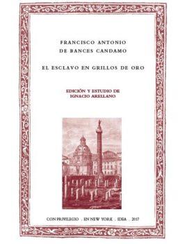 38. Francisco Antonio de Bances Candamo, El esclavo en grillos de oro, edición y estudio de Ignacio Arellano, New York, IDEA, 2017.